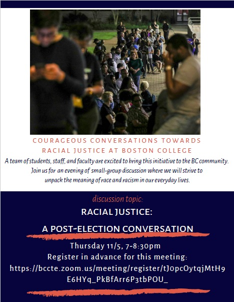 """Poster with information about a post election conversation on racial justice. Top includes an image of people lined up, seemingly to vote or to see a speaker with the following written underneath: """"Courageous Conversations towards racial justice at Boston College, a team of students, staff, and faculty are excited to bring this initiative to the BC community. Join us for an evening of small-group discussion where we will strive to unpack the meaning of race and racism in our everyday lives. Thursday, November 5 at 7pm. Pre registration is advised."""