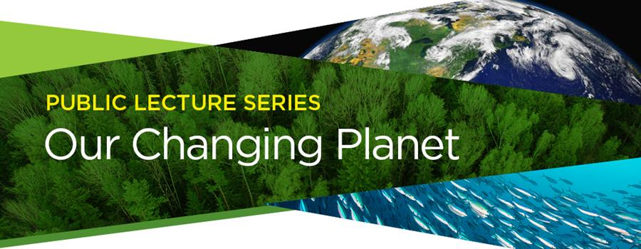 Public Lecture Series: Our Changing Planet