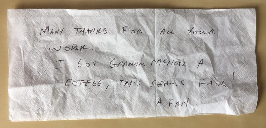 "Napkin message from a fan ""Many thanks for all your hard work. I got Graham McNeill a coffee, this seems fair! A fan"""