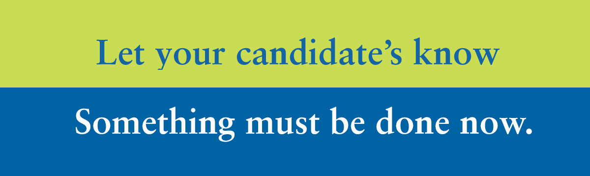 Let your candidates know, something must be done now.