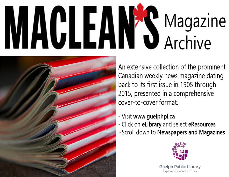 Check out this online resource, Maclean's Magazine Archive, or access to an extensive collection of the prominent Canadian weekly news magazine dating back to its first issue in 1905 through 2015. All you need is your library card.