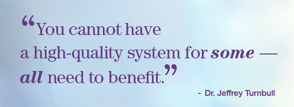 You cannot have a high-quality system for some – all need to benefit. - Dr. Jeffrey Turnbull