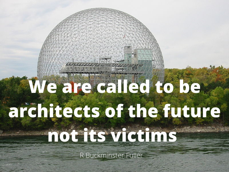 We are called to the architects of the future, not its victims. R Buckminster Fuller