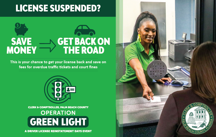 Clerk & Comptroller, Palm Beach County's post card ad for operation green light: License Suspended? Save Money with piggy bank icon about text, arrow pointing right to get back on the road text with car icon above. This is your last chance to get your license back and save on fees for overdue traffic tickets and court fines in collections. Operation Green Light logo with arrow circling counter clockwise around a green traffic light and license