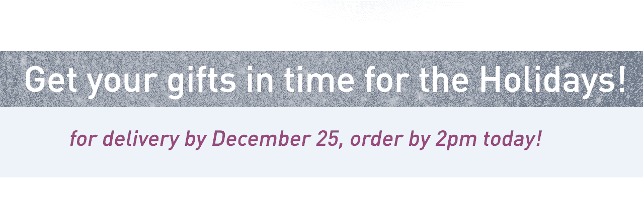 Get your gifts in time for the Holidays! for delivery by December 25, order by 2pm today!