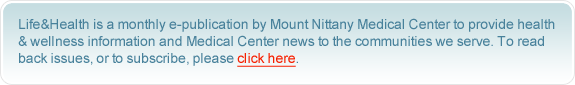 Life&Health is a monthly e-publication by Mount Nittany Medical Center to provide health & wellness information and Medical Center news to the communities we serve. To read back issues, or to subscribe, please click here.