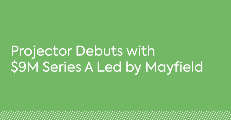 Projector Debuts with $9M Series A Led by Mayfield