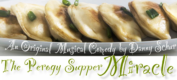 The Perogy Supper Miracle: An Original Musical Comedy by Danny Schur