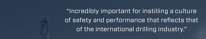 Incredibly important for instilling a culture of safety and performance that reflects that of the international drilling industry