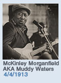 Birthdays: McKinley Morganfield AKA Muddy Waters: 4/4/1913